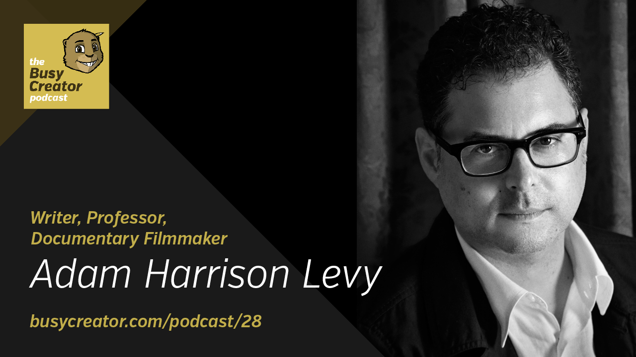 The Busy Creator 28 w/guest Adam Harrison Levy