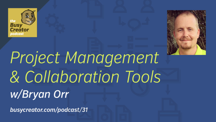 The Busy Creator 31, Project Mgmt & Collaboration Tools w/guest Bryan Orr