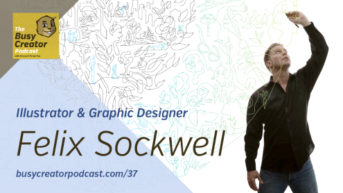 The Busy Creator Podcast 37 w/guest Felix Sockwell