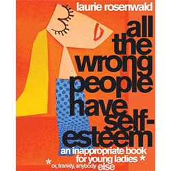All the Wrong People Have Self-Esteem: An Inappropriate Book for Young Ladies by Laurie Rosenwald